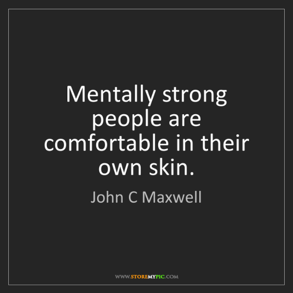 John C Maxwell: Mentally strong people are comfortable in their own skin.