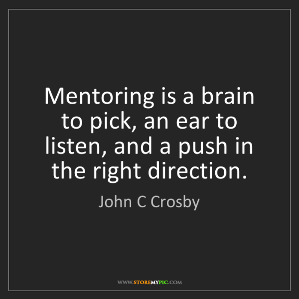 John C Crosby: Mentoring is a brain to pick, an ear to listen, and a...
