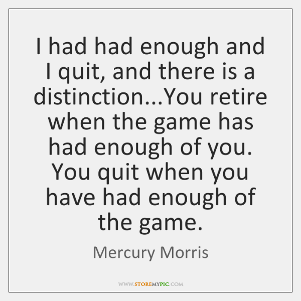 I had had enough and I quit, and there is a distinction......
