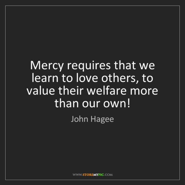 John Hagee: Mercy requires that we learn to love others, to value...
