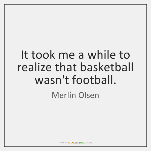 It took me a while to realize that basketball wasn't football.