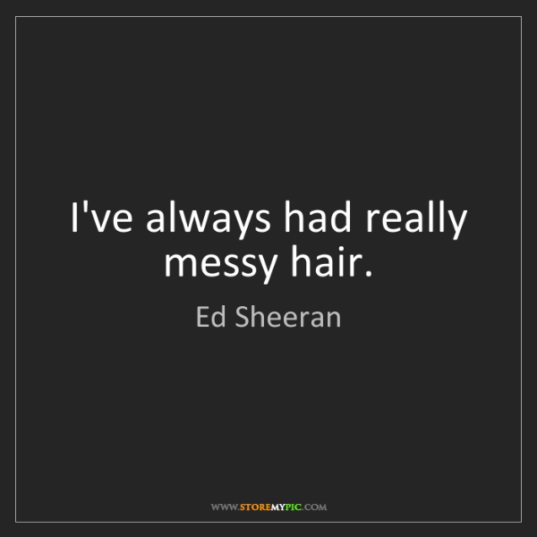 Ed Sheeran: I've always had really messy hair.