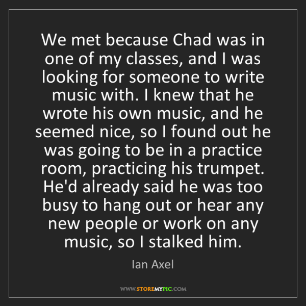 Ian Axel: We met because Chad was in one of my classes, and I was...