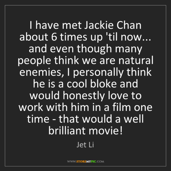 Jet Li: I have met Jackie Chan about 6 times up 'til now... and...
