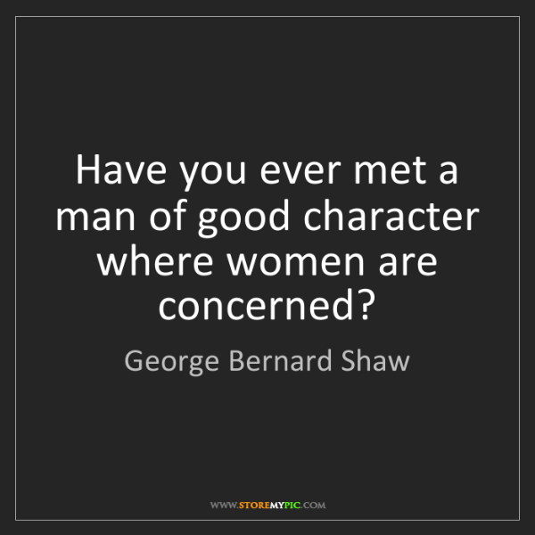George Bernard Shaw: Have you ever met a man of good character where women...