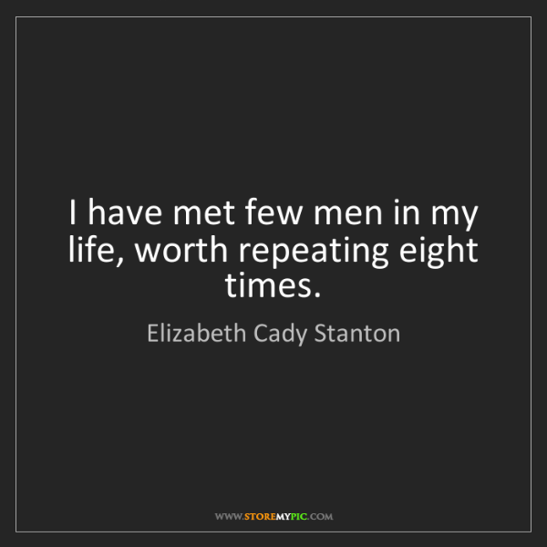 Elizabeth Cady Stanton: I have met few men in my life, worth repeating eight...