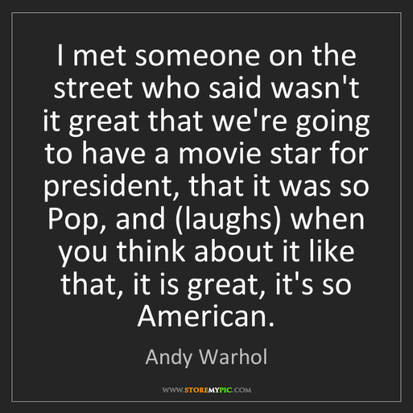 Andy Warhol: I met someone on the street who said wasn't it great...