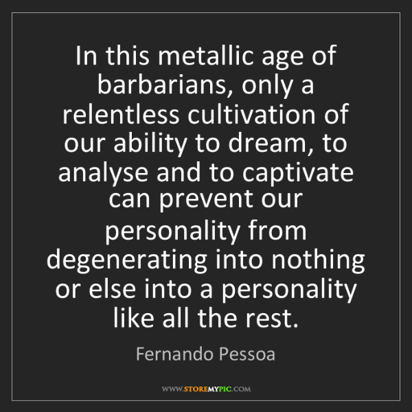 Fernando Pessoa: In this metallic age of barbarians, only a relentless...