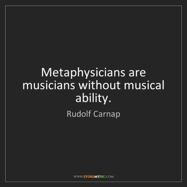 Rudolf Carnap: Metaphysicians are musicians without musical ability.