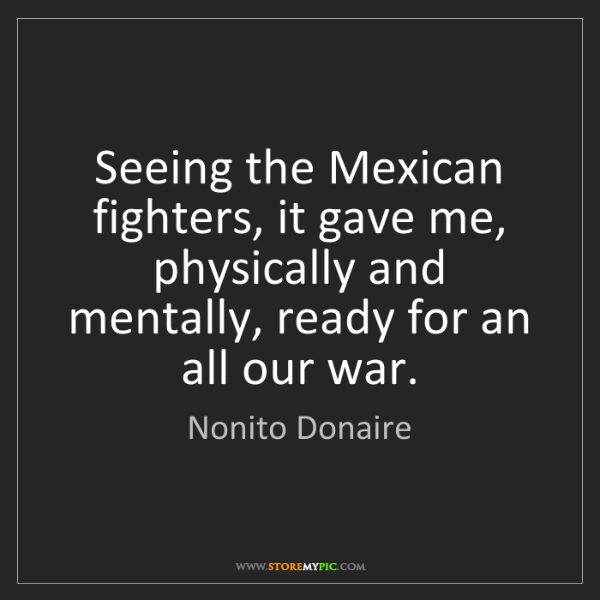 Nonito Donaire: Seeing the Mexican fighters, it gave me, physically and...