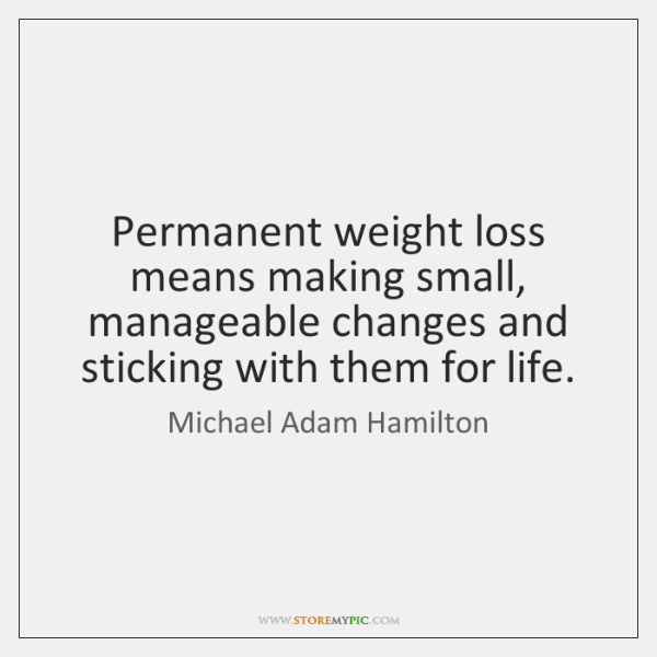 Permanent weight loss means making small, manageable changes and sticking with them ...