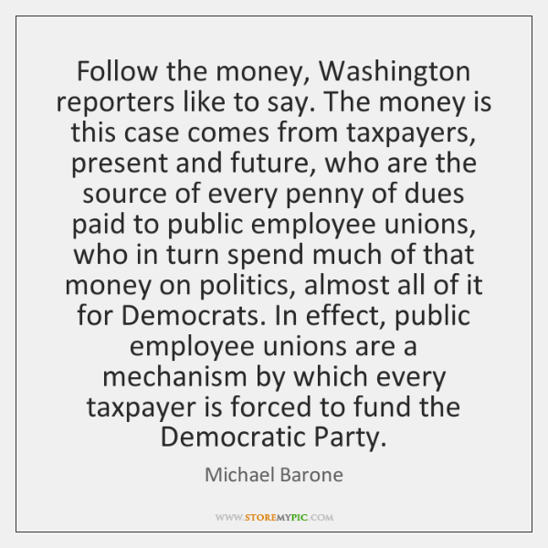 Follow the money, Washington reporters like to say. The money is this ...