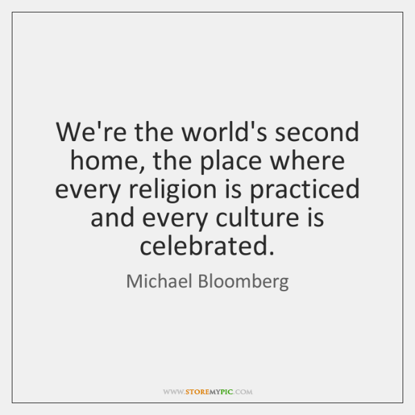 We're the world's second home, the place where every religion is practiced ...