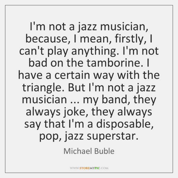 I'm not a jazz musician, because, I mean, firstly, I can't play ...