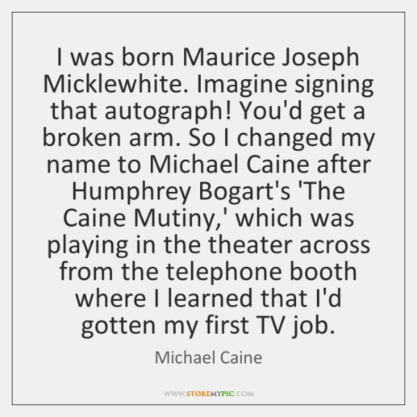 I was born Maurice Joseph Micklewhite. Imagine signing that autograph! You'd get ...