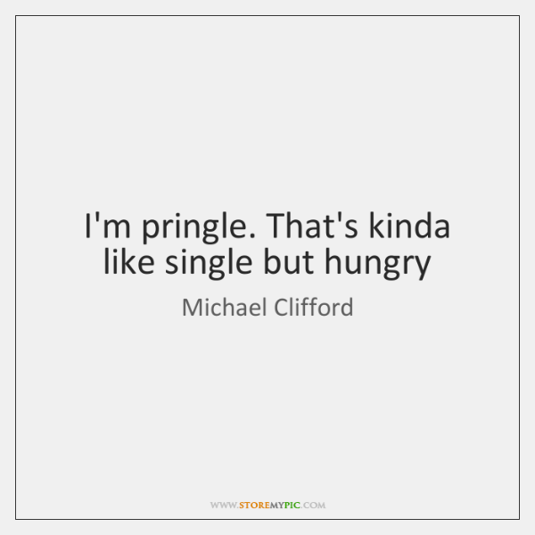 I'm pringle. That's kinda like single but hungry