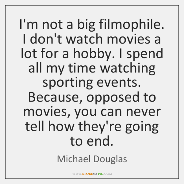 I'm not a big filmophile. I don't watch movies a lot for ...