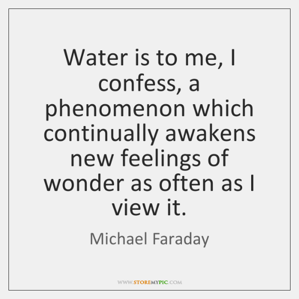 Water is to me, I confess, a phenomenon which continually awakens new ...