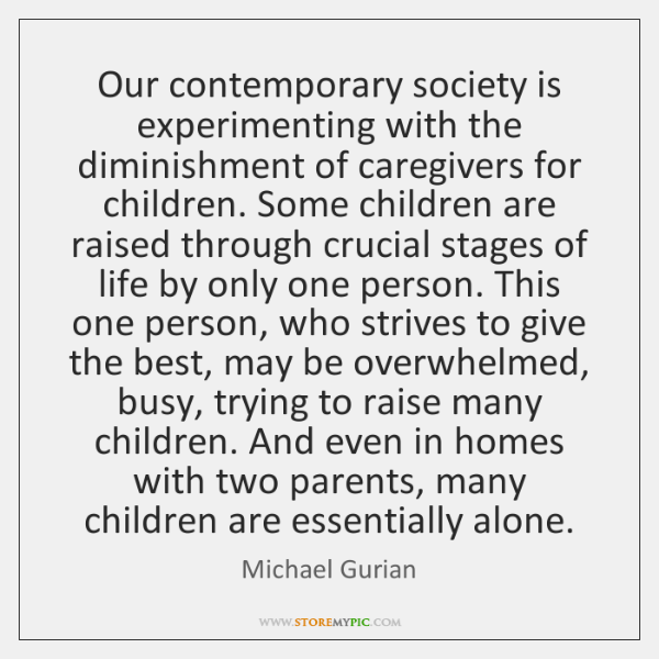 Our contemporary society is experimenting with the diminishment of caregivers for children. ...