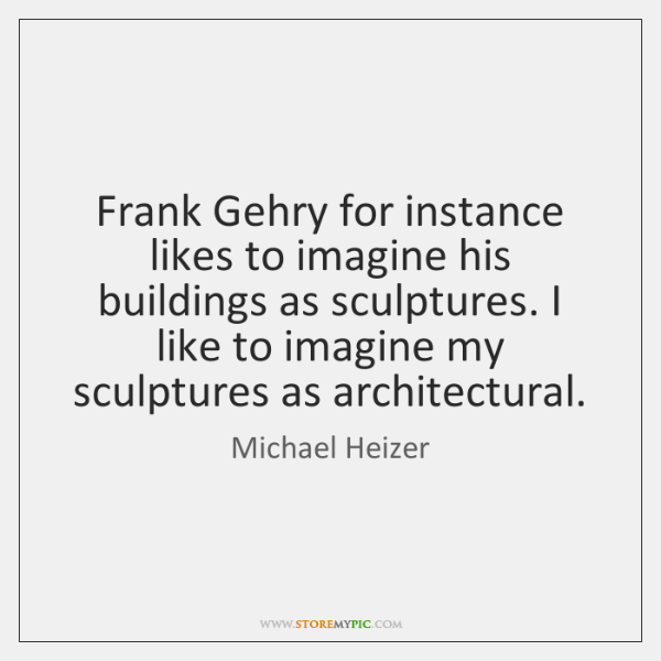 Frank Gehry for instance likes to imagine his buildings as sculptures. I ...