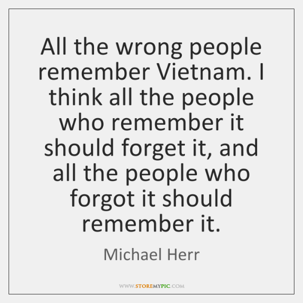 All the wrong people remember Vietnam. I think all the people who ...