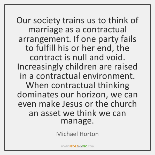 Our society trains us to think of marriage as a contractual arrangement. ...