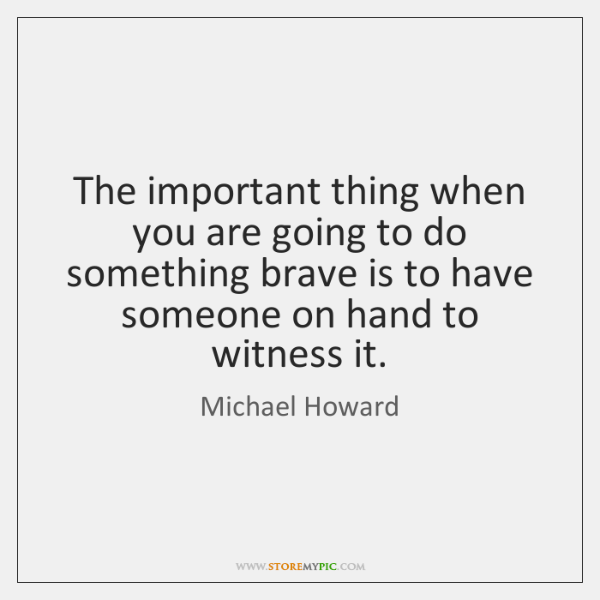 The important thing when you are going to do something brave is ...