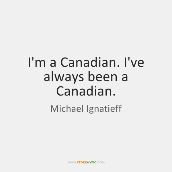I'm a Canadian. I've always been a Canadian.