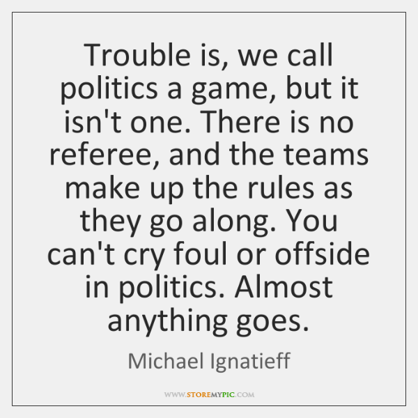 Trouble is, we call politics a game, but it isn't one. There ...