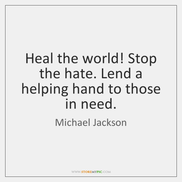Heal the world! Stop the hate. Lend a helping hand to those ...