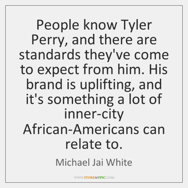 People know Tyler Perry, and there are standards they've come to expect ...