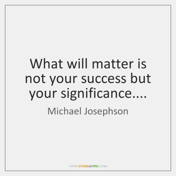 What will matter is not your success but your significance....