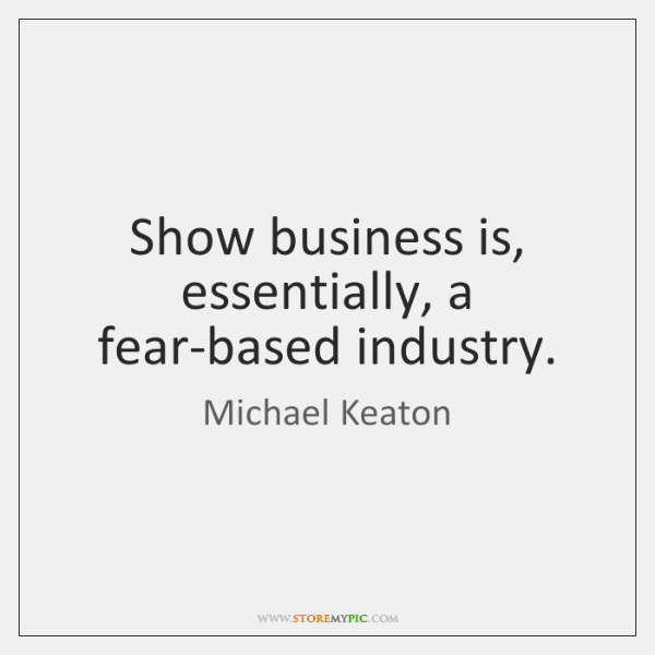 Show business is, essentially, a fear-based industry.