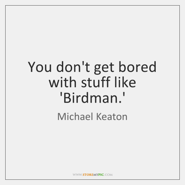 You don't get bored with stuff like 'Birdman.'