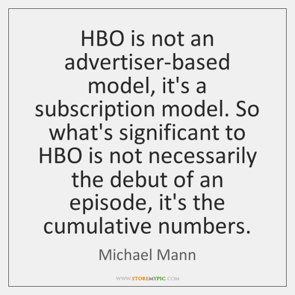 HBO is not an advertiser-based model, it's a subscription model. So what's ...