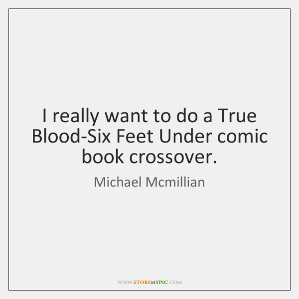 I really want to do a True Blood-Six Feet Under comic book ...