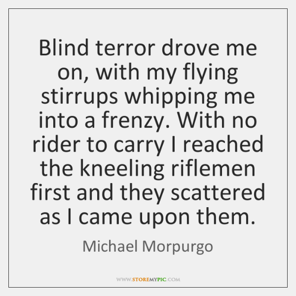 Blind terror drove me on, with my flying stirrups whipping me into ...
