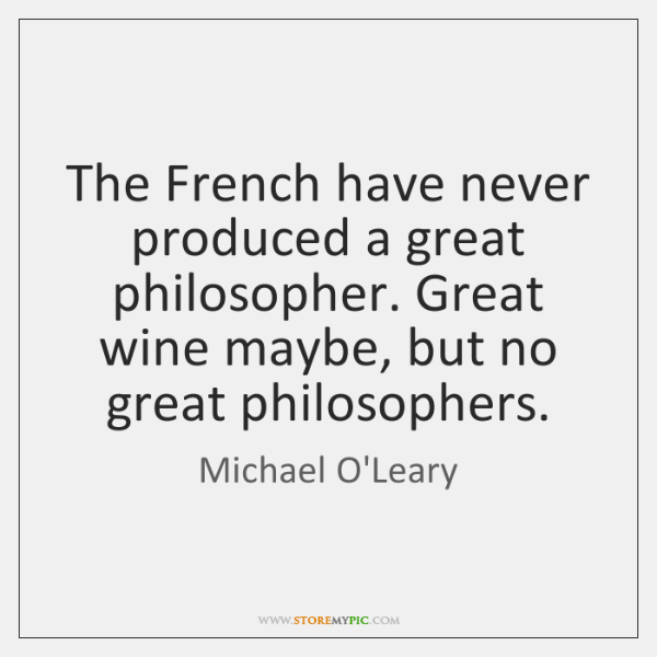 The French have never produced a great philosopher. Great wine maybe, but ...