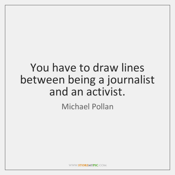You have to draw lines between being a journalist and an activist.
