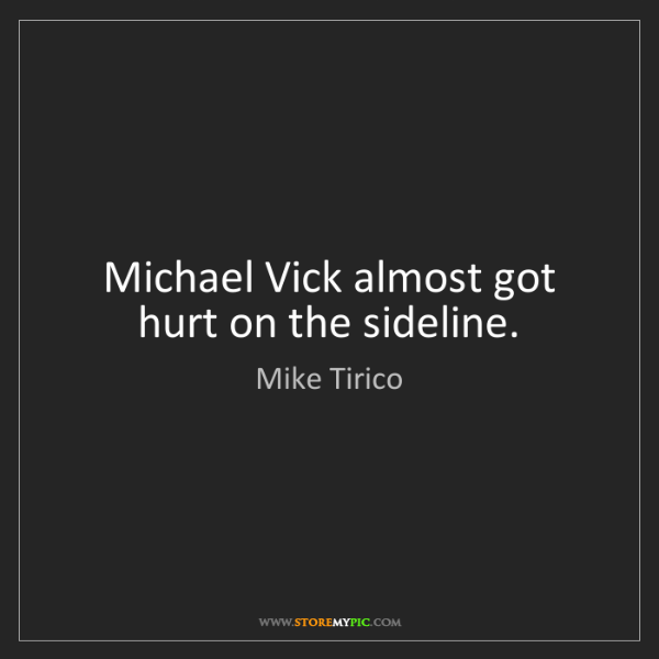 Mike Tirico: Michael Vick almost got hurt on the sideline.