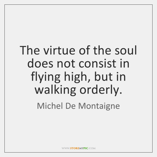 The virtue of the soul does not consist in flying high, but ...