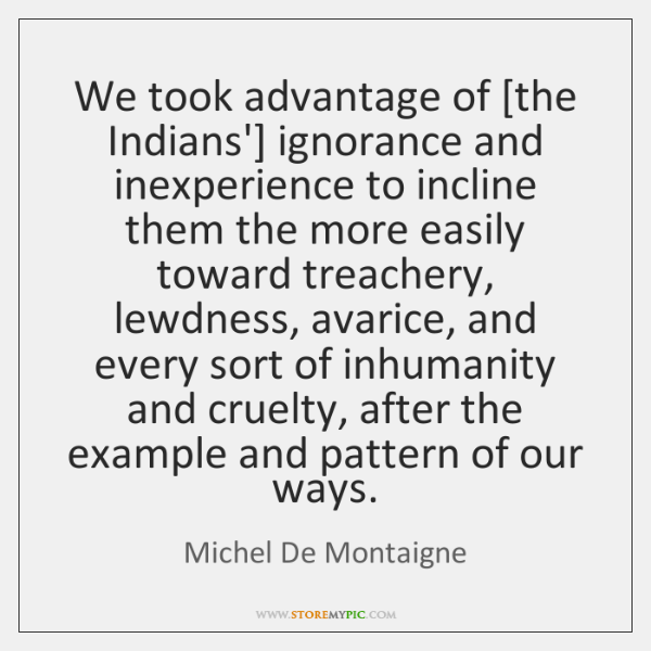 We took advantage of [the Indians'] ignorance and inexperience to incline them ...
