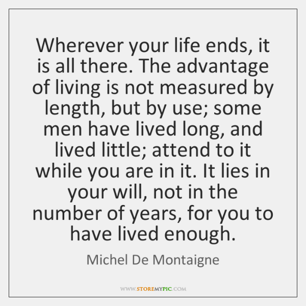 Wherever your life ends, it is all there. The advantage of living ...
