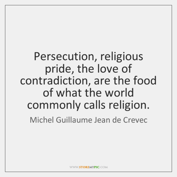 Persecution, religious pride, the love of contradiction, are the food of what ...
