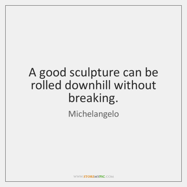 A good sculpture can be rolled downhill without breaking.