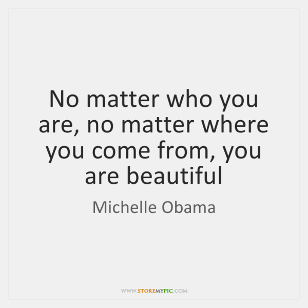 No matter who you are, no matter where you come from, you ...