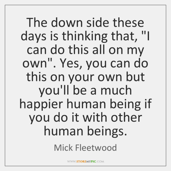 """The down side these days is thinking that, """"I can do this ..."""