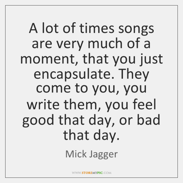 A lot of times songs are very much of a moment, that ...