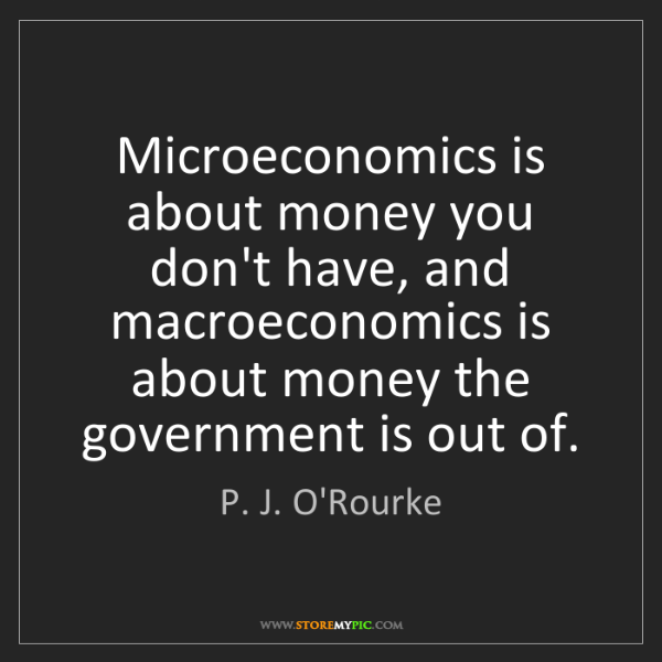 P. J. O'Rourke: Microeconomics is about money you don't have, and macroeconomics...