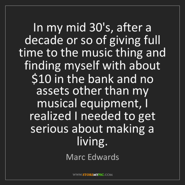 Marc Edwards: In my mid 30's, after a decade or so of giving full time...